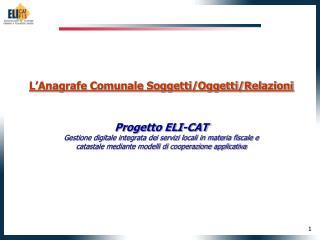 L'Anagrafe Comunale Soggetti/Oggetti/Relazioni  Progetto ELI-CAT