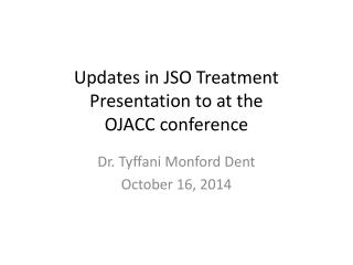 Updates in JSO Treatment Presentation to at the  OJACC conference