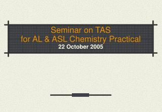 Seminar on TAS for AL & ASL Chemistry Practical 22 October 2005