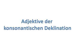 Adjektive der  konsonantischen Deklination