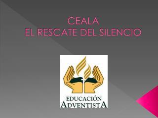 CEALA  EL RESCATE DEL SILENCIO