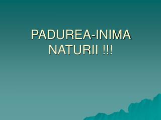 PADUREA-INIMA NATURII !!!