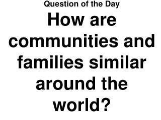 Question of the Day How are communities and families similar around the world