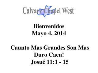 Bienvenidos Mayo 4, 2014 Caunto Mas Grandes  Son  Mas Duro  Caen! Josué  11:1 - 15