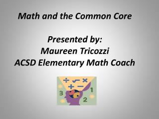 Math and the Common Core Presented by:  Maureen Tricozzi ACSD Elementary Math Coach