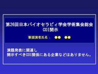 第 26 回日本バイオセラピィ学会学術集会総会 COI 開示 筆頭演者氏名: ●● ●●