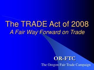 The TRADE Act of 2008 A Fair Way Forward on Trade