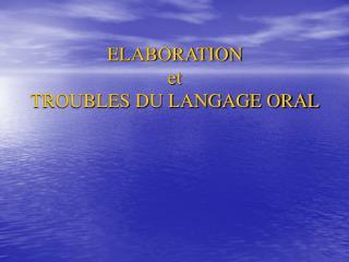 ELABORATION  et  TROUBLES DU LANGAGE ORAL