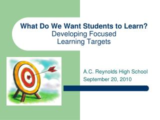 What Do We Want Students to Learn? Developing Focused  Learning Targets