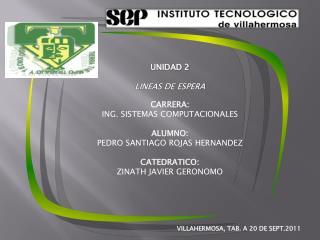UNIDAD  2 LINEAS DE ESPERA CARRERA : ING. SISTEMAS COMPUTACIONALES ALUMNO:
