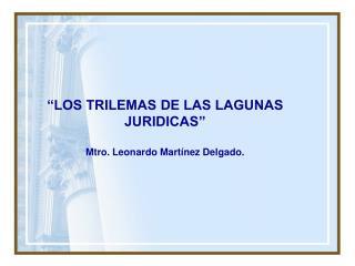 """""""LOS TRILEMAS DE LAS LAGUNAS JURIDICAS"""" Mtro. Leonardo Martínez Delgado."""