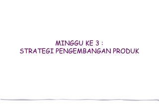 MINGGU KE 3 :  STRATEGI PENGEMBANGAN PRODUK
