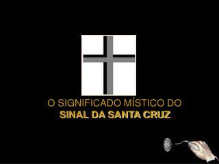 O SIGNIFICADO MÍSTICO DO   SINAL DA SANTA CRUZ