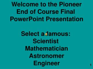 Welcome to the Pioneer End of Course Final  PowerPoint Presentation Select a famous:  Scientist