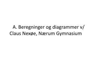 A. Beregninger og diagrammer v/ Claus  Nexøe , Nærum Gymnasium