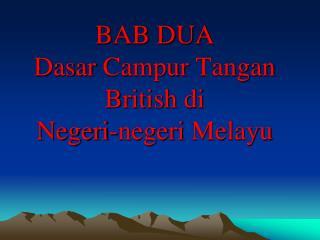 BAB DUA Dasar Campur Tangan British di  Negeri-negeri Melayu