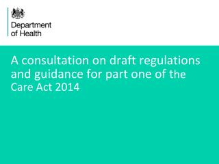 A consultation on draft regulations  and guidance for part one of t he  Care Act 2014