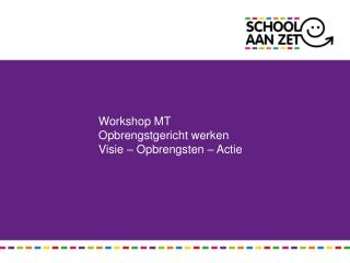 Workshop MT Opbrengstgericht werken Visie – Opbrengsten – Actie