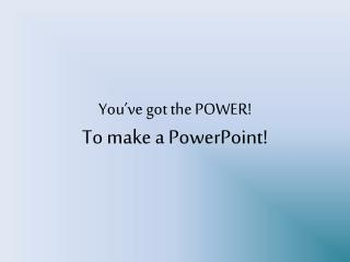 You�ve got the POWER! To make a PowerPoint!