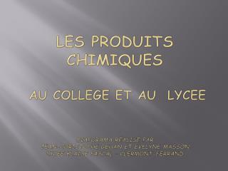 LES PRODUITS CHIMIQUES   AU COLLEGE ET AU  LYCEE   Diaporama r alis  par  Jean-Christophe Gehan et Evelyne masson Lycee
