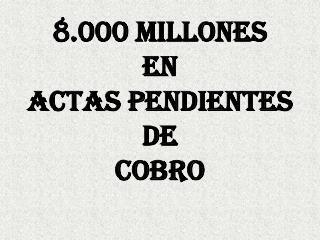 8.000 MILLONES EN ACTAS PENDIENTES DE  COBRO