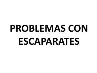 PROBLEMAS CON ESCAPARATES