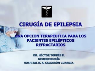 CIRUGÍA DE EPILEPSIA UNA OPCION TERAPEUTICA PARA LOS PACIENTES EPILÉPTICOS REFRACTARIOS