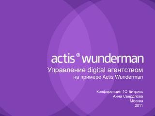Управление  digital  агентством на примере  Actis Wunderman Конференция 1С-Битрикс Анна Свердлова