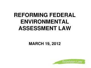 REFORMING FEDERAL ENVIRONMENTAL ASSESSMENT LAW   MARCH 19, 2012