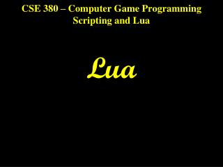 CSE 380 – Computer Game Programming Scripting and Lua Lua