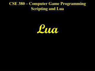 CSE 380 � Computer Game Programming Scripting and Lua Lua