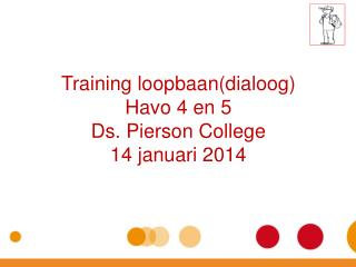 Training  loopbaan ( dialoog ) Havo  4 en 5 Ds. Pierson College 14  januari  2014