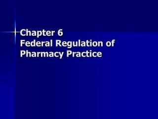 Chapter 6 Federal Regulation of Pharmacy Practice