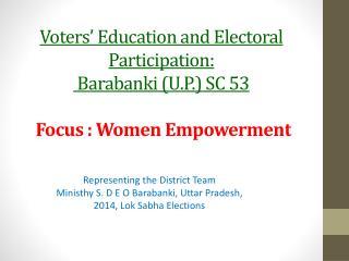 Voters� Education and Electoral Participation:  Barabanki  (U.P.) SC 53  Focus : Women Empowerment