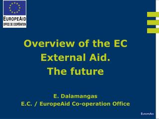 Overview of the EC External Aid.  The future  E. Dalamangas E.C. / EuropeAid Co-operation Office
