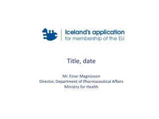 Title, date  Mr. Einar Magnússon Director, Department of Pharmaceutical Affairs