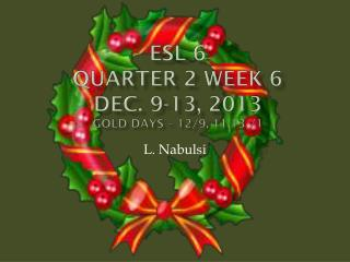 ESL 6 Quarter 2 Week 6  Dec. 9-13, 2013 Gold Days � 12/9, 11,13 /1
