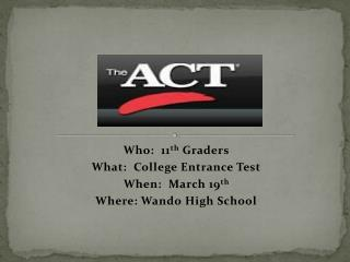 Who:  11 th  Graders What:  College Entrance Test When:  March 19 th Where: Wando High School