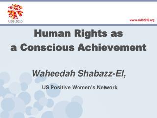 Human Rights as a Conscious Achievement Waheedah Shabazz -El, US  Positive Women�s Network