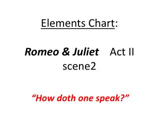 Elements Chart :      Romeo  & Juliet     Act II scene2