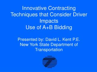 Innovative Contracting Techniques that Consider Driver Impacts  Use of AB Bidding  Presented by: David L. Kent P.E. New