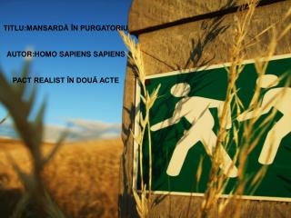 TITLU:MANSARDĂ ÎN PURGATORIU AUTOR:HOMO SAPIENS SAPIENS PACT REALIST ÎN DOUĂ ACTE