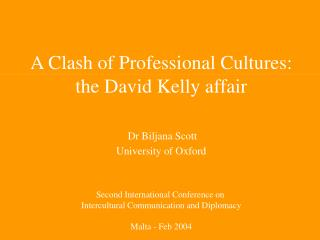 A Clash of Professional Cultures: the David Kelly affair Dr Biljana Scott  University of Oxford