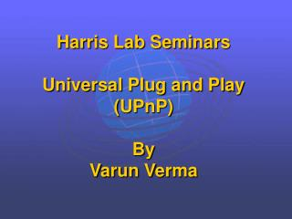 Harris Lab Seminars Universal Plug and Play (UPnP)  By Varun Verma