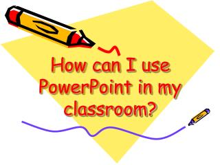 How can I use PowerPoint in my classroom?