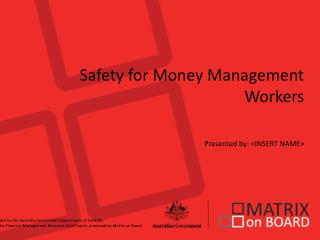 Safety for Money Management Workers Presented by: <INSERT NAME>