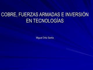 COBRE, FUERZAS ARMADAS E INVERSI N EN TECNOLOG AS   Miguel Ortiz Sarkis