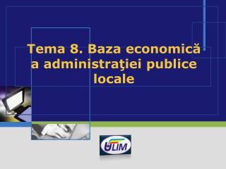 Tema 8. Baza economic ă a administraţiei publice locale