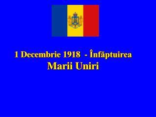 1 Decembrie 1918   - Înfăptuirea  Marii Uniri