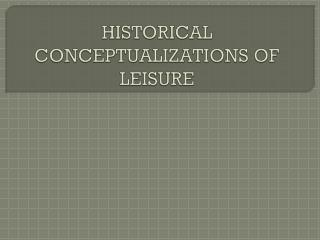 HISTORICAL CONCEPTUALIZATIONS OF LEISURE